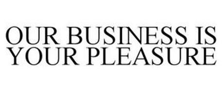 OUR BUSINESS IS YOUR PLEASURE