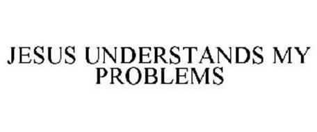 JESUS UNDERSTANDS MY PROBLEMS