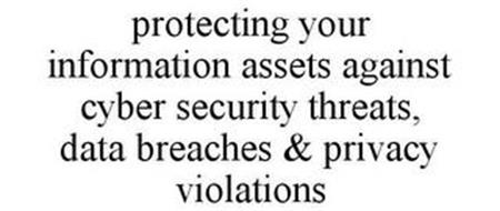 PROTECTING YOUR INFORMATION ASSETS AGAINST CYBER SECURITY THREATS, DATA BREACHES & PRIVACY VIOLATIONS