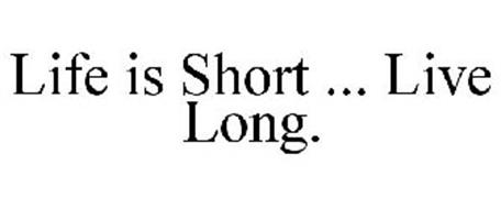 LIFE IS SHORT ... LIVE LONG.