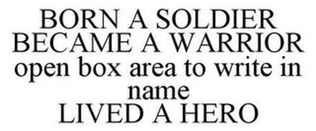 BORN A SOLDIER BECAME A WARRIOR OPEN BOX AREA TO WRITE IN NAME LIVED A HERO