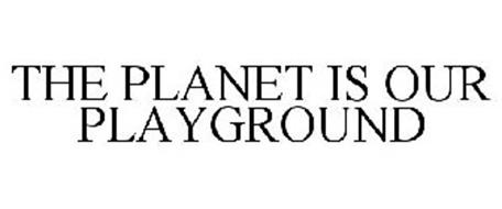 THE PLANET IS OUR PLAYGROUND