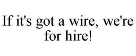 IF IT'S GOT A WIRE, WE'RE FOR HIRE!