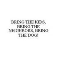 BRING THE KIDS, BRING THE NEIGHBORS, BRING THE DOG!