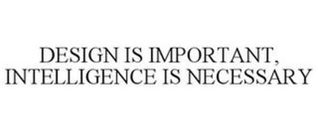 DESIGN IS IMPORTANT, INTELLIGENCE IS NECESSARY