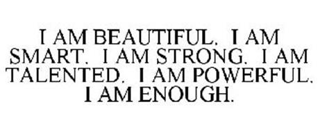 I AM BEAUTIFUL. I AM SMART. I AM STRONG. I AM TALENTED. I AM POWERFUL. I AM ENOUGH.
