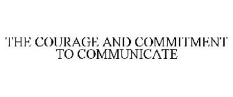 THE COURAGE AND COMMITMENT TO COMMUNICATE