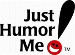 JUST HUMOR ME!
