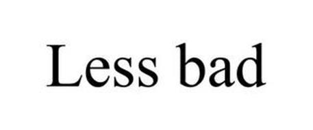 LESS BAD