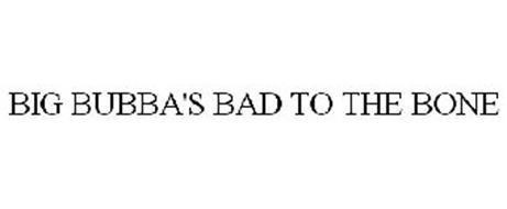BIG BUBBA'S BAD TO THE BONE