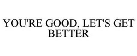 YOU'RE GOOD LET'S GET BETTER