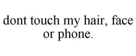DONT TOUCH MY HAIR, FACE OR PHONE.