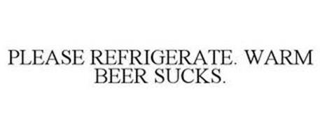 PLEASE REFRIGERATE. WARM BEER SUCKS.