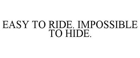 EASY TO RIDE. IMPOSSIBLE TO HIDE.