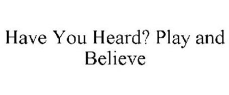 HAVE YOU HEARD? PLAY AND BELIEVE