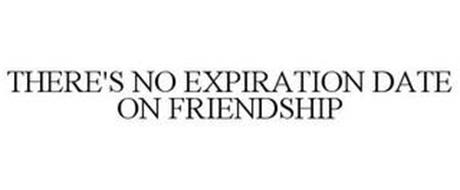 THERE'S NO EXPIRATION DATE ON FRIENDSHIP