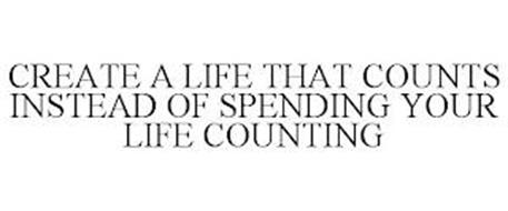 CREATE A LIFE THAT COUNTS INSTEAD OF SPENDING YOUR LIFE COUNTING