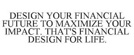 DESIGN YOUR FINANCIAL FUTURE TO MAXIMIZE YOUR IMPACT. THAT'S FINANCIAL DESIGN FOR LIFE.