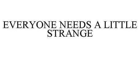 EVERYONE NEEDS A LITTLE STRANGE