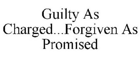 GUILTY AS CHARGED...FORGIVEN AS PROMISED