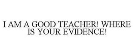 I AM A GOOD TEACHER! WHERE IS YOUR EVIDENCE!