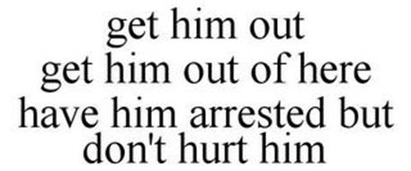 GET HIM OUT GET HIM OUT OF HERE HAVE HIM ARRESTED BUT DON'T HURT HIM