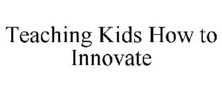 TEACHING KIDS HOW TO INNOVATE
