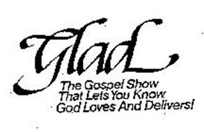 GLAD THE GOSPEL SHOW THAT LETS YOU KNOW GOD LOVES AND DELIVERS!