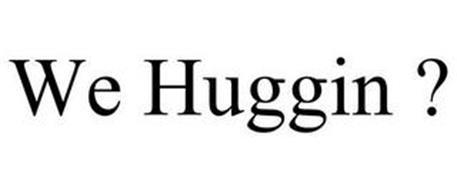 WE HUGGIN ?