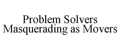 PROBLEM SOLVERS MASQUERADING AS MOVERS