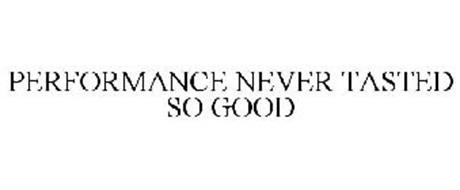 PERFORMANCE NEVER TASTED SO GOOD