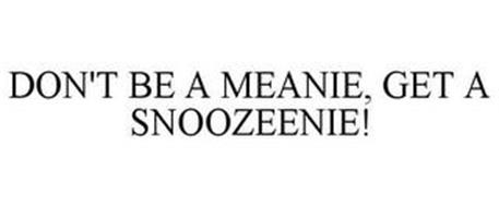 DON'T BE A MEANIE, GET A SNOOZEENIE!