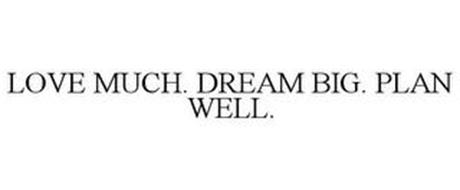 LOVE MUCH. DREAM BIG. PLAN WELL.
