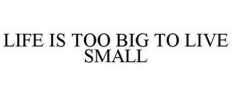 LIFE IS TOO BIG TO LIVE SMALL