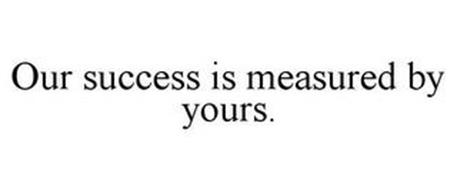 OUR SUCCESS IS MEASURED BY YOURS.