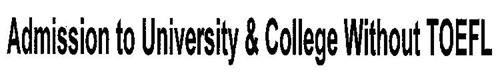 ADMISSION TO UNIVERSITY & COLLEGE WITHOUT TOEFL