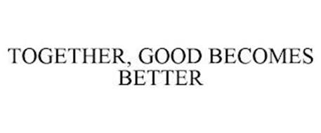 TOGETHER, GOOD BECOMES BETTER