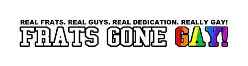 FRATS GONE GAY! REAL FRATS. REAL GUYS. REAL DEDICATION. REALLY GAY!