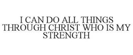 I CAN DO ALL THINGS THROUGH CHRIST WHO IS MY STRENGTH