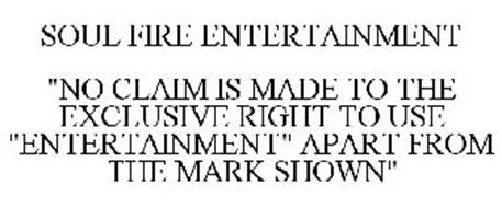 "SOUL FIRE ENTERTAINMENT ""NO CLAIM IS MADE TO THE EXCLUSIVE RIGHT TO USE ""ENTERTAINMENT"" APART FROM THE MARK SHOWN"""