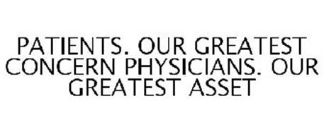 PATIENTS. OUR GREATEST CONCERN PHYSICIANS. OUR GREATEST ASSET