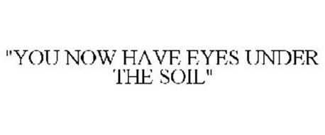 """""""YOU NOW HAVE EYES UNDER THE SOIL"""""""