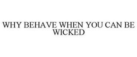 WHY BEHAVE WHEN YOU CAN BE WICKED