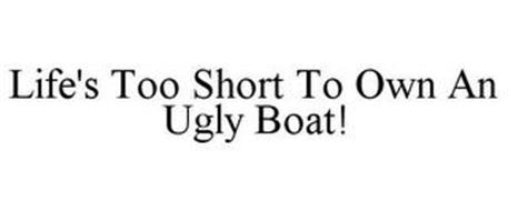 LIFE'S TOO SHORT TO OWN AN UGLY BOAT!