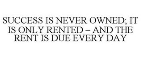 SUCCESS IS NEVER OWNED; IT IS ONLY RENTED - AND THE RENT IS DUE EVERY DAY