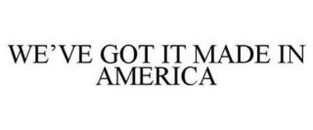 WE'VE GOT IT MADE IN AMERICA