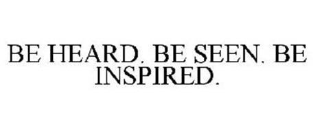 BE HEARD. BE SEEN. BE INSPIRED.
