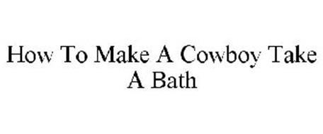 HOW TO MAKE A COWBOY TAKE A BATH