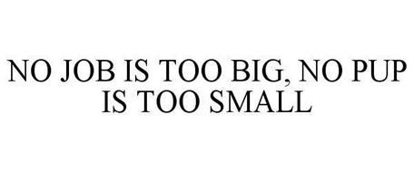 NO JOB IS TOO BIG, NO PUP IS TOO SMALL