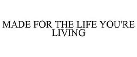 MADE FOR THE LIFE YOU'RE LIVING